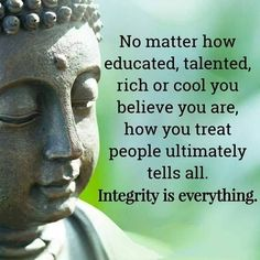 100 Inspirational Buddha Quotes And Sayings That Will Enlighten You - Page 3 of 10 No matter how educated, talented, rich or cool you believe you are, how you treat people ultimately tells all. Integrity is everything. Buddhist Quotes, Spiritual Quotes, Positive Quotes, Buddhist Teachings, Encouragement Quotes, Wisdom Quotes, True Quotes, Inspirational Words Of Encouragement, Qoutes