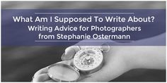 What Am I Supposed To Write About? Writing Advice for Photographers via Fotoskribe