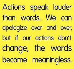 """""""Actions speak louder than words. We can apologize over and over, but if our actions don't change, the words become meaningless."""" ~Unknown"""
