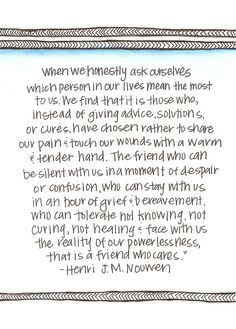"Henri J.M. Nouwen  ""The friend that can tolerate not knowing... and face with us the reality of our powerlessness, that is a friend who cares"""