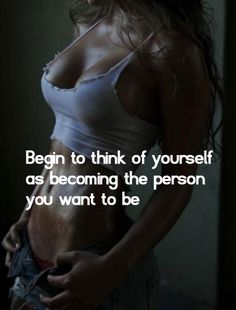 Begin to think of yourself a becoming the person you want to be. Awesome motivational fitness website!