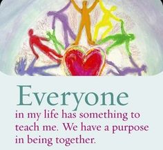 Everyone in my life has something to teach me. We have a purpose in being together.  - Louise L. Hay
