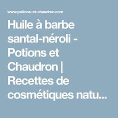 Huile à barbe santal-néroli - Potions et Chaudron | Recettes de cosmétiques naturels et bio, savons faits maison, aromathérapie