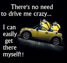 There's no need to drive me crazy