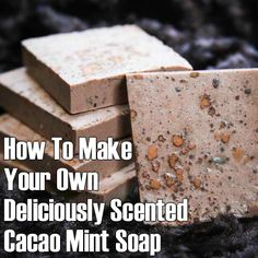 How To Make Your Own Deliciously Scented Cacao Mint Soap