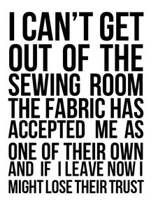 Sewing Memes – Patchwork Posse I can& get out of the sewing room the fabric has accepted me as one of their own and if I leave now I might lose their trust. yup, that& me! My Sewing Room, Sewing Rooms, Love Sewing, Sewing Humor, Quilting Quotes, Quilting Room, Quilting 101, Machine Quilting, Quilt Labels