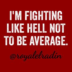 I'M FIGHTING LIKE HELL NOT TO BE AVERAGE.