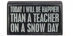 Primitives By Kathy - Today I Will Be Happier Than a Teacher on a Snow - Box Sign 5-in x 3-in   #teacher #teachergifts #snowday $15.99 fast free shipping