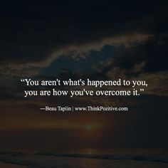 You aren't what's happened to you you are how you've overcome it. ―Beau Taplin | http://ift.tt/1QWx9sf