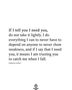 If I tell you I need you, do not take it lightly. I do everything I can to never have to depend on anyone to never show weakness, and if I say that I need you, it means I am trusting you to catch me when I fall. I Trust You Quotes, I Needed You Quotes, Trust Yourself Quotes, Needing You Quotes, Falling In Love Quotes, Need Quotes, I Love You Quotes For Him, True Quotes, Never Trust Anyone Quotes