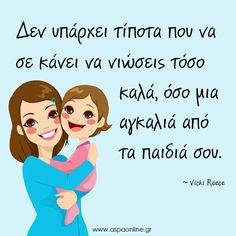 Δεν υπάρχει τίποτα που να σε κάνει να νιώσεις τόσο καλά, όσο μια αγκαλιά από τα παιδιά σου. Smart Quotes, Best Quotes, Love Quotes, Healthy Mind And Body, Kids Behavior, Advice Quotes, Greek Quotes, Happy Kids, Love Words