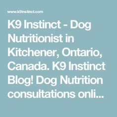 K9 Instinct - Dog Nutritionist in Kitchener, Ontario, Canada. K9 Instinct Blog! Dog Nutrition consultations online! - K9 Instinct - Dog Nutrition Consultations and Informative Dog Blog - Raw food diet for dogs, homemade dog food, raw feeding for dogs, homemade dog food recipes, homemade dog treat recipes.