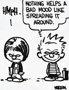 "Calvin and Hobbes QUOTE OF THE DAY (DA):  ""Nothing helps a bad mood like spreading it around.""  -- Bill Watterson"