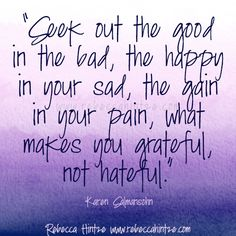 """""""Seek out the good in the bad, the happy in your sad, the gain in your pain, what makes you grateful, not hateful.""""   Karen Salmansohn"""