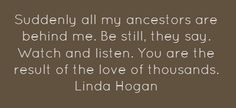 Suddenly all my ancestors are behind me. Be still, they say. Watch and listen. You are the result of the love of thousands. Linda Hogan