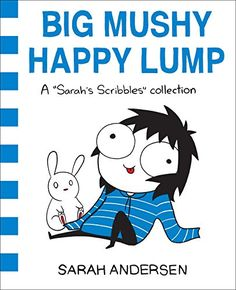 Free Reading Big Mushy Happy Lump: A Sarah's Scribbles Collection from Sarah Andersen___Sarah's Scribbles,  Goodreads Choice Award for 2016:  Best Graphic Novels & Comics  Sarah Andersen's hugely popular, world-famous Sarah's Scribbles comics are for those of us who boast bookstore-ready bodies and Netflix-ready hair, who are always down for all-night reading-in-bed parties and extremely exclusive after-hour one-person music festivals.   In addition to the most recent Sarah's Scribbles…