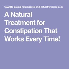 A Natural Treatment for Constipation That Works Every Time!