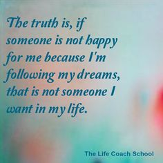 The truth is, if someone is not happy for me because I'm following my dreams, that is not someone I want in my life. (Brooke Castillo) | TheLifeCoachSchool.com