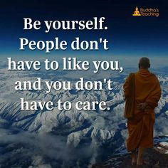 Be yourself people don't have to like you and you don't have to care.