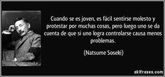 Cuando se es joven, es fácil sentirse molesto y protestar por muchas cosas, pero luego uno se da cuenta de que si uno logra controlarse causa menos problemas. (Natsume Soseki)
