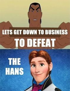 XD LOL!!! Let's get down with business to defeat the Hans XD
