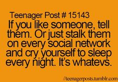 If you like someone, tell them. Or just stalk them on every social network and cry yourself to sleep every night. It's whatevs.