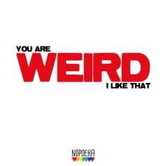 You are weird I like that