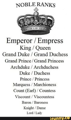 Emperor / Empress King / Queen Grand Duke / Grand Duchess GTand Prince / Grand Princess Archduke / Archduchess Duke / Duchess Prince / Princess Marquess / Marchioness Count (Earl) / Countess Viscount / Viscountess Baron / Baroness Knight / Dame Lord / Lady - iFunny :)