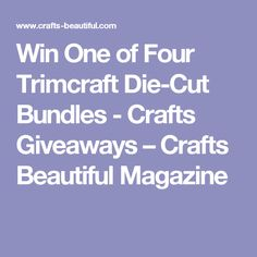 Win One of Four Trimcraft Die-Cut Bundles - Crafts Giveaways – Crafts Beautiful Magazine