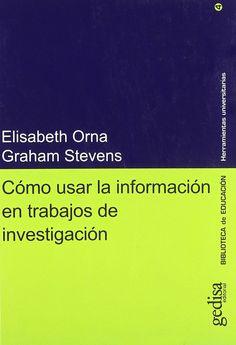 CÓMO USAR LA INFORMACIÓN EN TRABAJOS DE INVESTIGACIÓN. Elisabeth Orna, Graham Stevens. Localización: 001/ORN/com