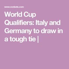 World Cup Qualifiers: Italy and Germany to draw in a tough tie World Cup Qualifiers, Sports Betting, Germany, Italy, Draw, Tie, Italia, Cravat Tie, Deutsch