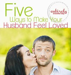 "5 Ways to Make Your Husband Feel Loved. I love this list of marriage tips for making you husband feel loved. My favorite tip was ""Say ..."