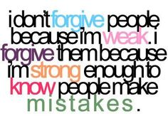 i forgive them because i'm strong enough to know people make mistakes.