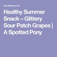 Healthy Summer Snack – Glittery Sour Patch Grapes | A Spotted Pony