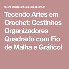 Tecendo Artes em Crochet: Cestinhos Organizadores Quadrado com Fio de Malha e Gráfico!