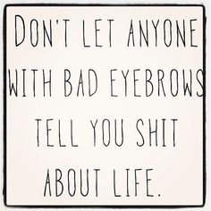 """""""Don't let anyone with bad eyebrows tell you shit about life."""""""