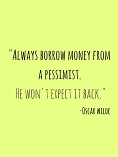 """Always borrow money from a pessimist. He won't expect it back."" Oscar Wilde"