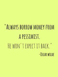 """Always borrow money from a pessimist. He won't expect it back."" Oscar Wilde"