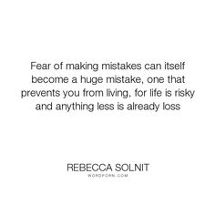 "Rebecca Solnit - ""Fear of making mistakes can itself become a huge mistake, one that prevents you from..."". fear, mistakes, loss"