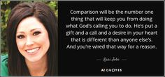 Comparison will be the number one thing that will keep you from doing what God's calling you to do. He's put a gift and a call and a desire in your heart that is different than anyone else's. And you're wired that way for a reason. - Kari Jobe
