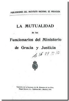 La mutualidad de los funcionarios del Ministerio de Gracia y Justicia. -  Madrid : Imprenta de los sucesora de M. Minuesa de los Ríos, 1916