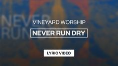 Never Run Dry Lyrics – Vineyard Worship