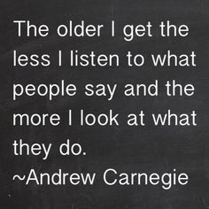 The older I get the less I listen to what people say and the more I look at what they do. ~Andrew Carnegie