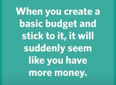 When you create a basic budget and stick to it, it will suddenly seem like you have more money