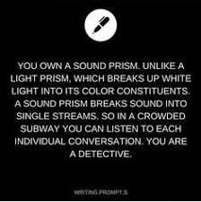 You own a sound prism. Unlike a light prism, which breaks up white light into its color constituents, a sound prism breaks sound into single streams, so in a crowded subway you can listen to each individual conversation. You are a detective. Daily Writing Prompts, Book Prompts, Dialogue Prompts, Creative Writing Prompts, Book Writing Tips, Story Prompts, Cool Writing, Writing Help, Writing Ideas