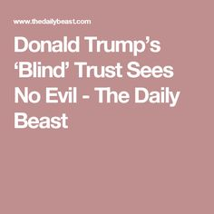 Donald Trump's 'Blind' Trust Sees No Evil - The Daily Beast
