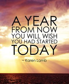 *A year from now you will wish you had started TODAY. Great Quote don't wait start now