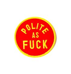 In case anybody doubts your good manners and general courteous nature: This Polite As Fuck sew on patch. Show those bastards that you're a fucking pleasure to b