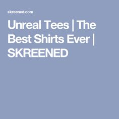 Unreal Tees | The Best Shirts Ever | SKREENED