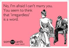 No, I'm afraid I can't marry you. You seem to think that 'irregardless' is a word.